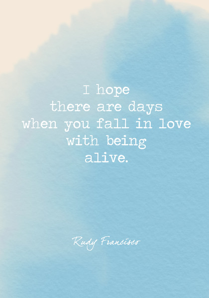 I hope there are days when you fall in love with being alive.