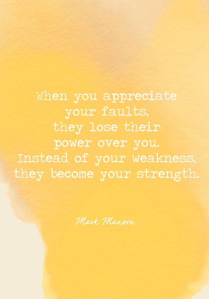 When you appreciate your faults, they lose their power over you. Instead of your weakness, they become your strength.