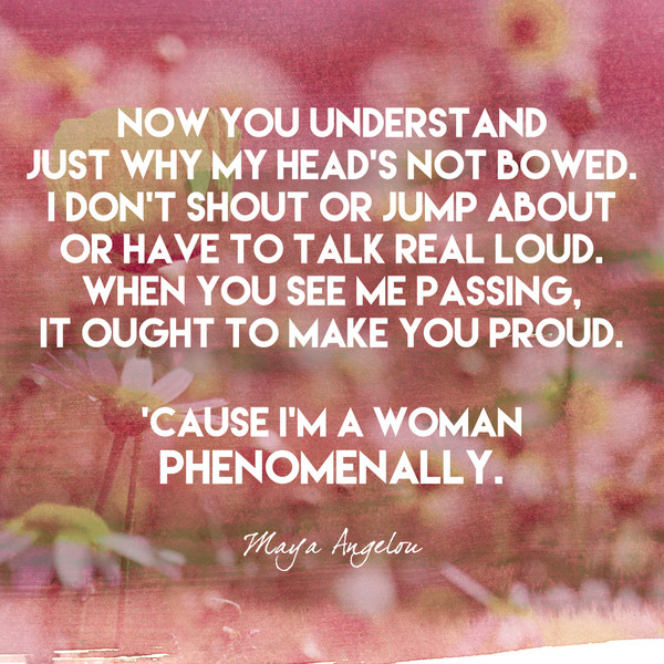 Now you understand just why my head's not bowed. I don't shout or jump about or have to talk real loud. When you see me passing, it ought to make you proud. 'Cause I'm a woman  Phenomenally. - Maya Angelou