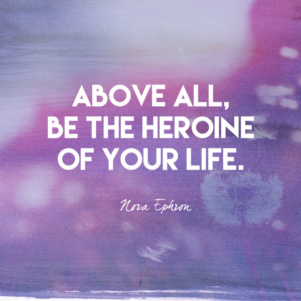 Above all, be the heroine of your life. - Nora Ephron