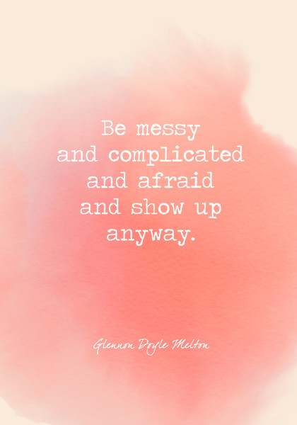 Be messy and complicated and afraid and show up anyway.